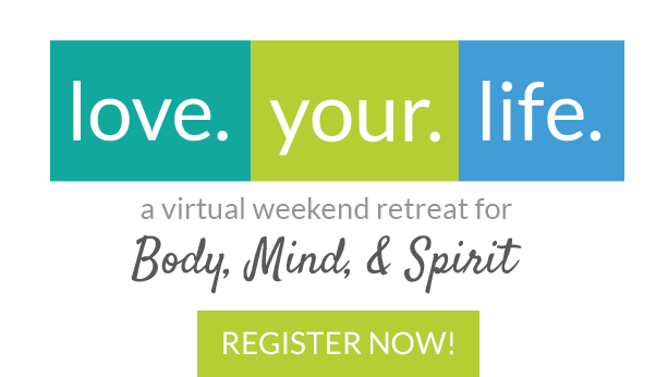 Love.Your.Life. ~ A Virtual Weekend Retreat for Body, Mind and Spirit